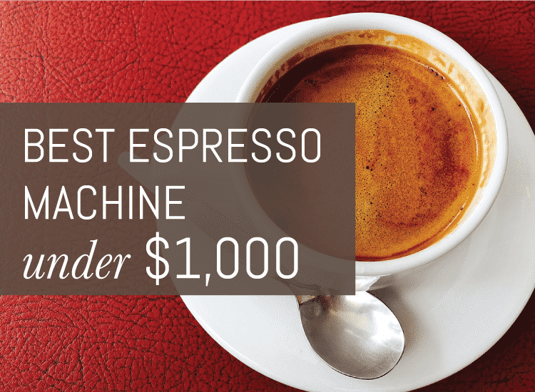Best Espresso Machine Under 1000 The Ultimate Guide For